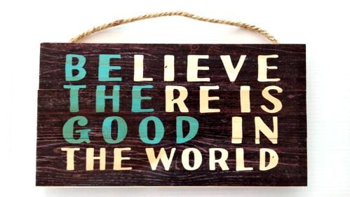 Believe there is good in the world [0]