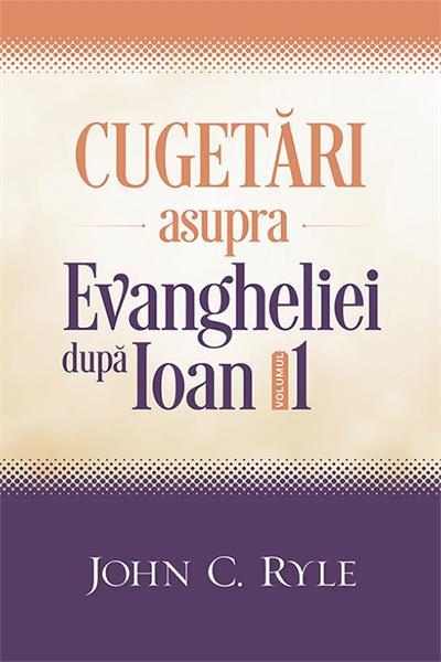 Cugetari asupra Evangheliei dupa Ioan. Vol. 1 0