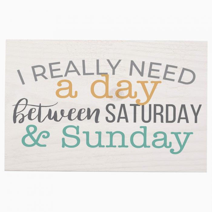 I really need a day between saturday [0]