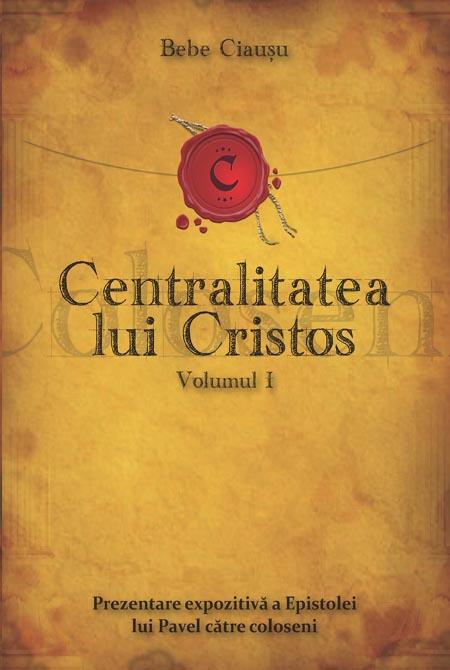Centralitatea lui Cristos. Prezentarea expozitiva a Epistolei lui Pavel catre coloseni. Vol. 1 0