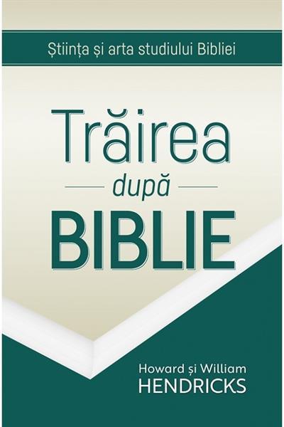 Trairea dupa Biblie. Stiinta si arta studiului Bibliei [0]