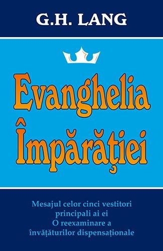 Evanghelia Imparatiei. Mesajul celor cinci vestitori principali ai ei. O reexaminare a invataturilor dispensationale 0
