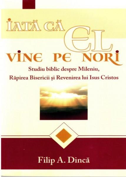 Iata ca El vine pe nori. Studiu biblic despre Mileniu, Rapirea Bisericii si Revenirea lui Isus Hristos 0