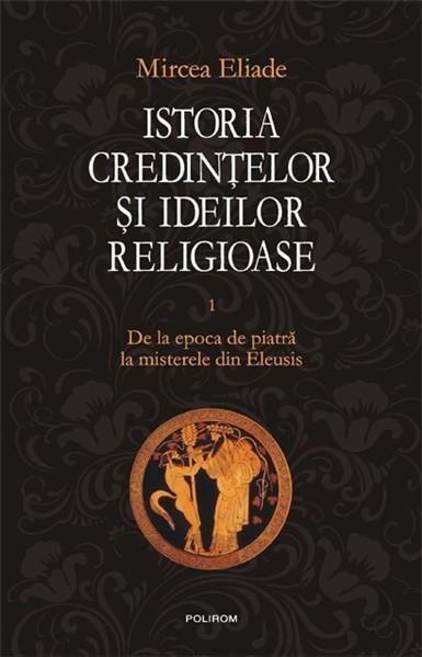 Istoria credintelor si ideilor religioase. Vol. I: De la epoca de piatra la misterele din Eleusis 0