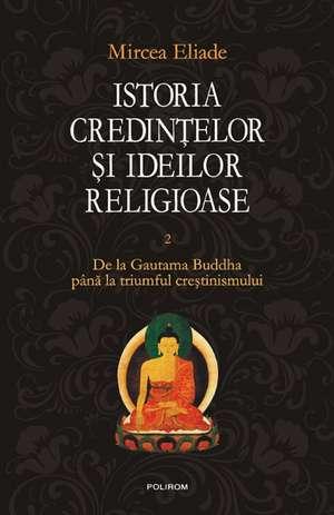 Istoria credintelor si ideilor religioase. Vol. II: De la Gautama Buddha pina la triumful crestinismului 0