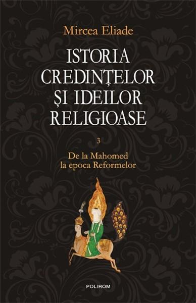 Istoria credintelor si ideilor religioase. Vol. III: De la Mahomed la epoca Reformelor 0