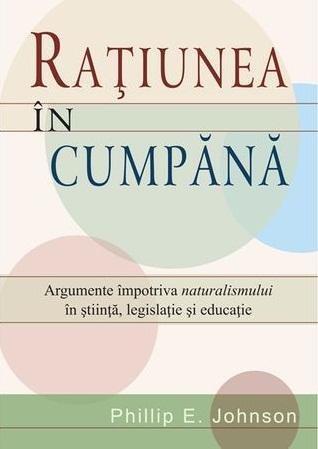 Ratiunea in cumpana. Argumente impotriva naturalismului in stiinta, legislatie si educatie 0