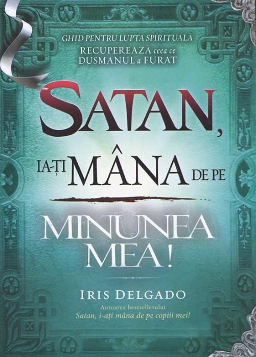 Satan, ia-ți mâna de pe minunea mea! Ghid pentru lupta spirituală. Recuperează ceea ce dușmanul a furat 0