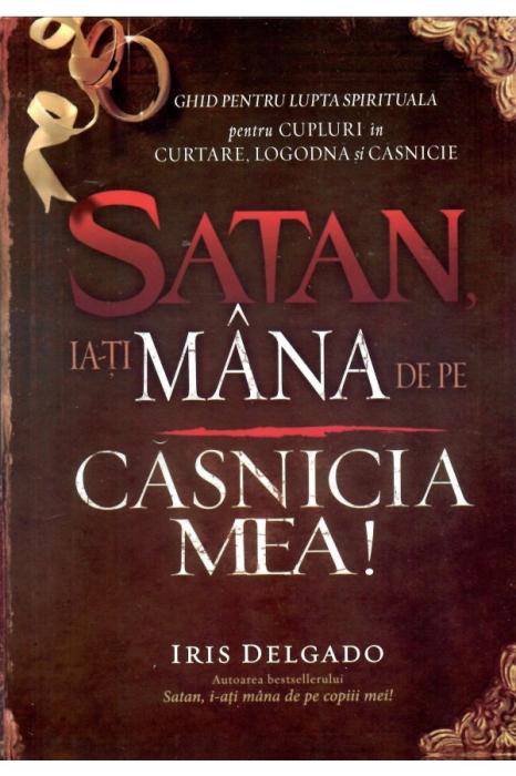 Satan, ia-ti mana de pe casnicia mea. Ghid pentru lupta spirituala pentru cupluri in curtare, logodna si casnicie 0