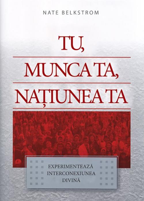 Tu, munca ta, natiunea ta. Experimenteaza interconexiunea divina 0