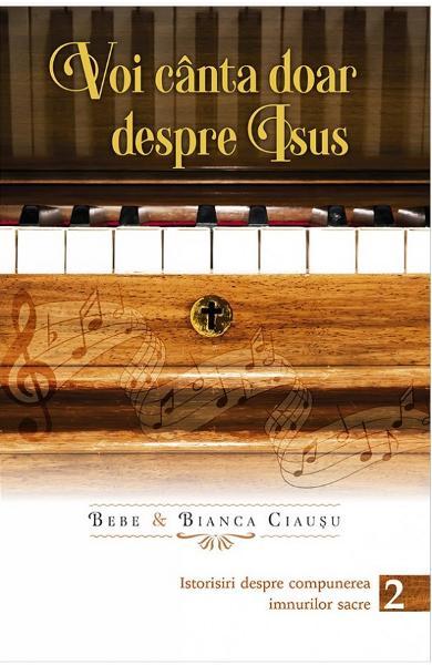 Voi canta doar despre Isus: istorisiri despre compunerea imnurilor sacre. Vol. 2 [0]