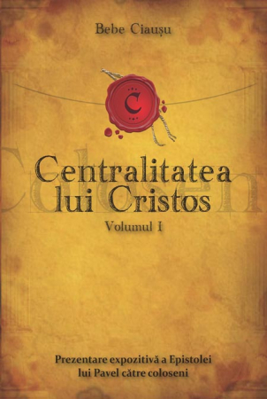Centralitatea lui Cristos. Prezentarea expozitiva a Epistolei lui Pavel catre coloseni. Vol. 10
