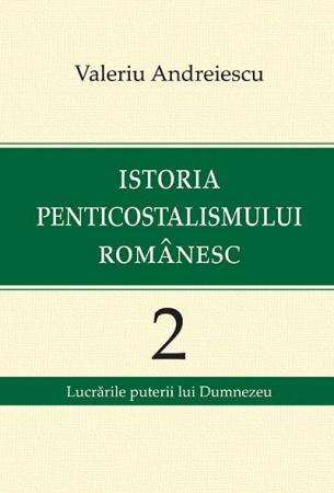 Istoria penticostalismului romanesc. Volumul 2. Lucrarile puterii lui Dumnezeu0