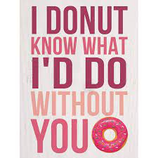 I donut know what I'd do without you [0]