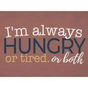 I'm always hungry or tired or both [1]