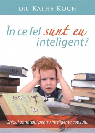 In ce fel sunt eu inteligent? Ghidul parintelui pentru inteligenta copilului