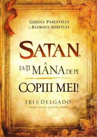 Satan, ia-ti mana de pe copiii mei! Ghidul parintelui in razboiul spiritual0