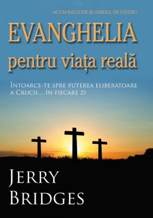 Evanghelia pentru viata reala. Intoarce-te spre puterea eliberatoare a Crucii... in fiecare zi0
