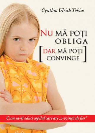 """Nu ma poti obliga [dar ma poti convinge]. Cum sa-ti educi copilul care are """"o vointa de fier""""0"""