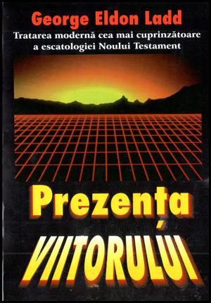 Prezenta viitorului. Tratarea moderna cea mai cuprinzatoare a escatologiei Noului Testament