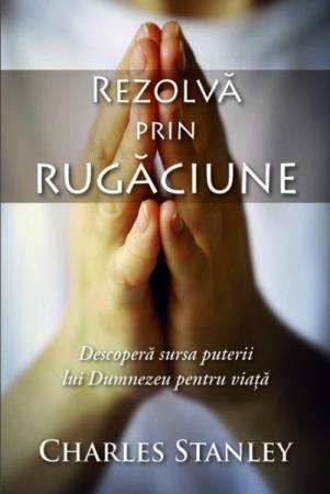 Rezolva prin rugaciune. Descopera sursa puterii lui Dumnezeu pentru viata0