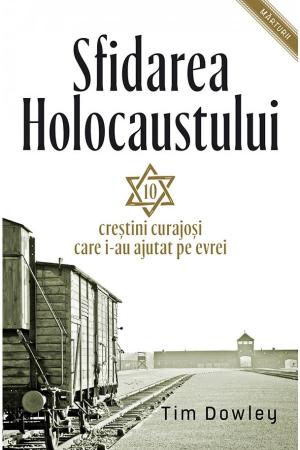 Sfidarea Holocaustului. Zece crestini curajosi care i-au ajutat pe evrei0