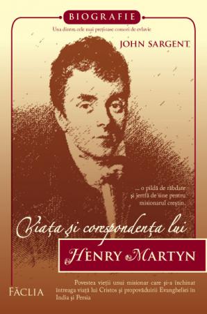 Viata si corespondenta lui Henry Martyn - o pilda de rabdare si jertfa de sine pentru misionarul crestin