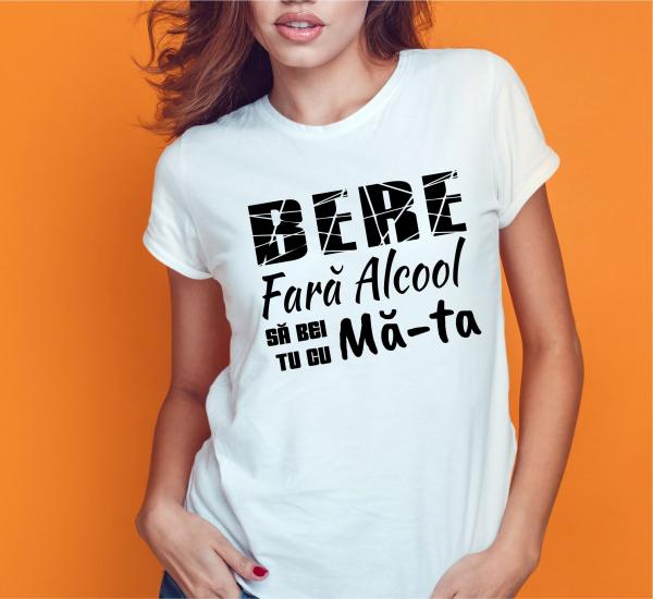 Tricou Personalizat Funny - Bere Fara Alcool Sa Bei Tu Cu Ma-ta! 0