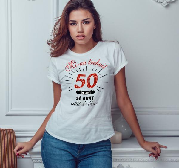 Tricou Personalizat - Mi-au trebuit 50 de ani sa arat atat de bine 0