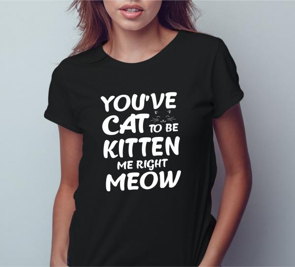 Tricou Personalizat - You've Cat To Be Kitten Me 1