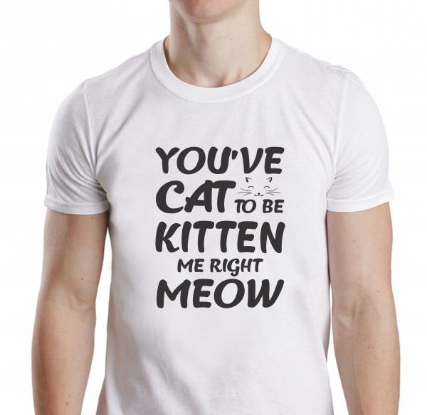 Tricou Personalizat - You've Cat To Be Kitten Me 0