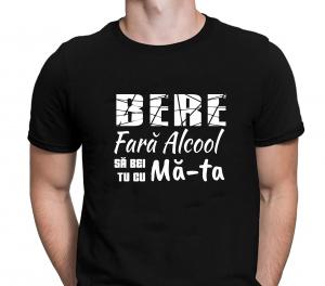 Tricou Personalizat Funny - Bere Fara Alcool Sa Bei Tu Cu Ma-ta!1