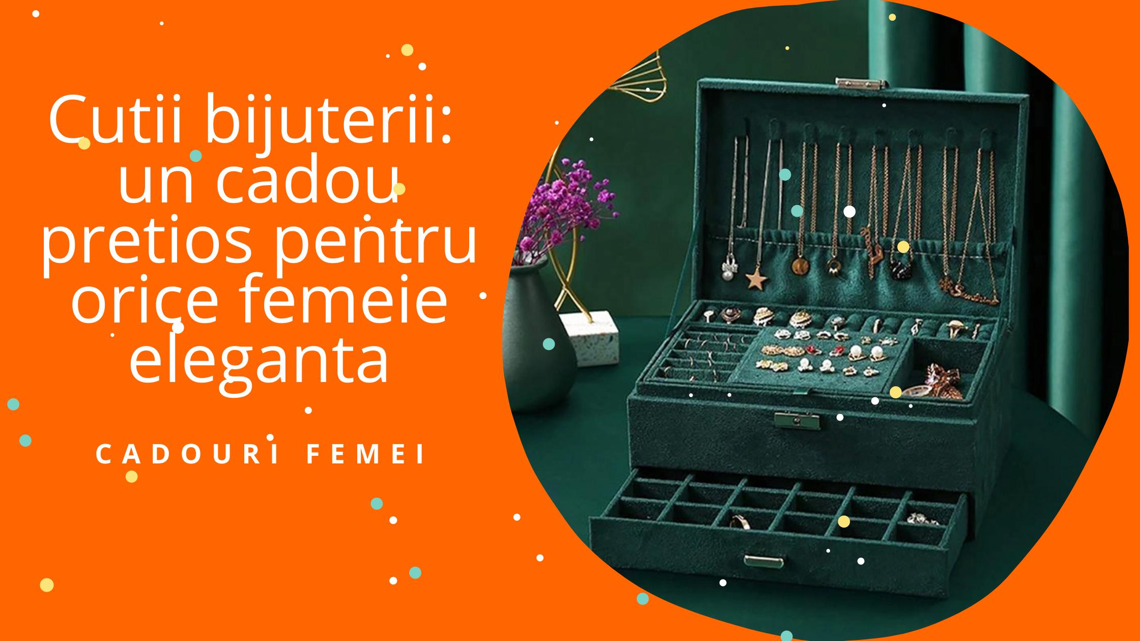 Cutii bijuterii: un cadou pretios pentru orice femeie eleganta