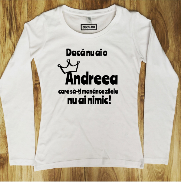 Bluza dama - Daca nu ai o Andreea care sa-ti manance zilele nu ai nimic [0]