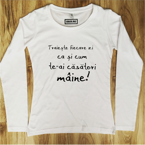 Bluza dama - Traieste fiecare zi ca si cum te-ai casatori maine 0
