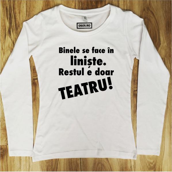 Bluza dama - Binele se face in liniste, restul e doar teatru [0]