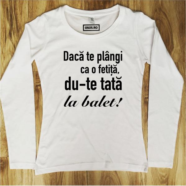 Bluza dama - Daca te plangi ca o fetita, du-te tata la balet [0]