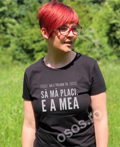 Tricou damă - Nu e treaba ta să mă placi. E a mea 0