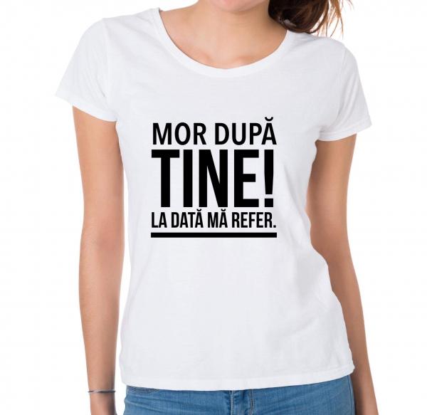 Tricou damă personalizat - Mor după tine! La dată mă refer. [0]