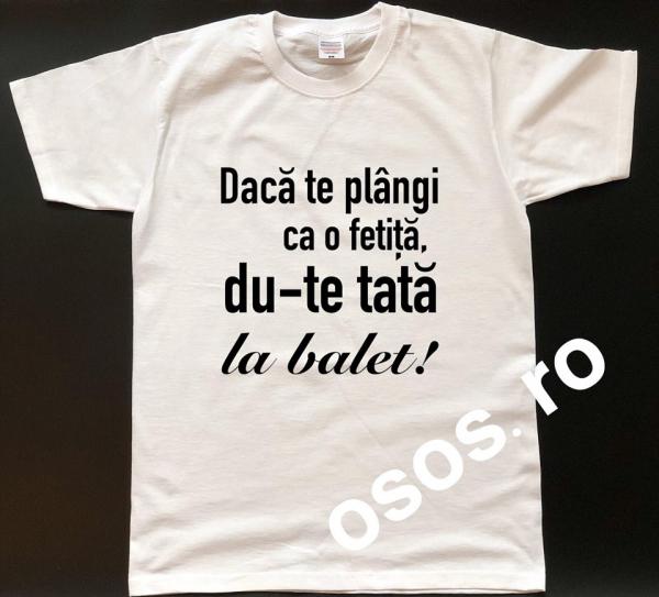 Tricou personalizat bărbătesc - Daca te plangi ca o fetita, du-te tata la balet! 0