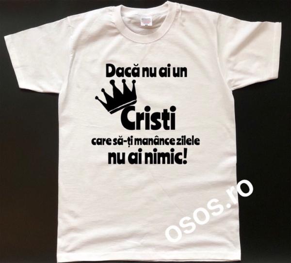 Tricou personalizat bărbătesc - Daca nu ai un  Cristi care sa-ti manance zilele nu ai nimic [0]