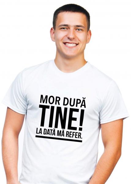 Tricou personalizat bărbătesc - Mor după tine! La dată mă refer. 0