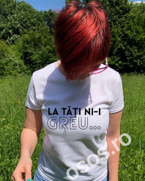 Tricou personalizat damă - La tăţi ni-i greu [0]