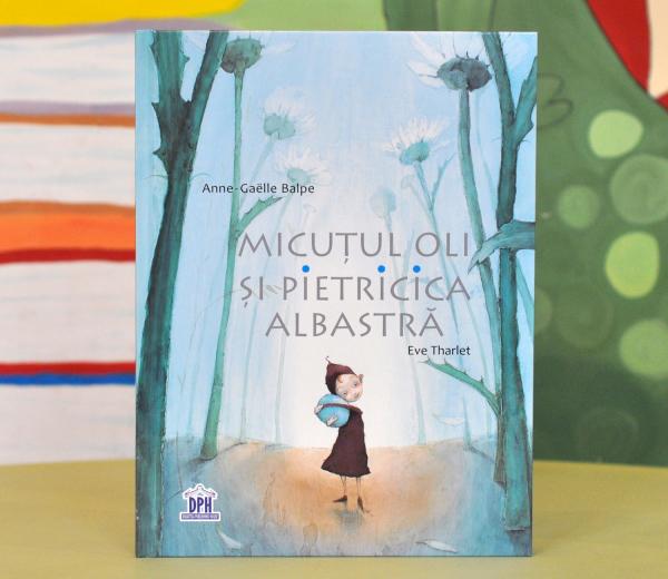 MICUȚUL OLI ȘI PIETRICICA ALBASTRĂ - Anne-Gaelle Balpe, Eve Tharlet 0