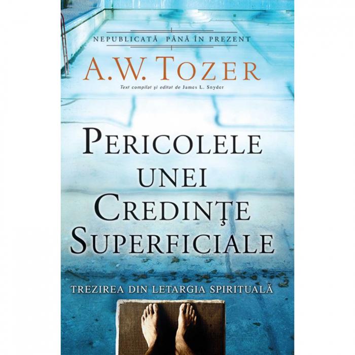 Carti Tozer - Pericolele unei credințe superficiale [0]