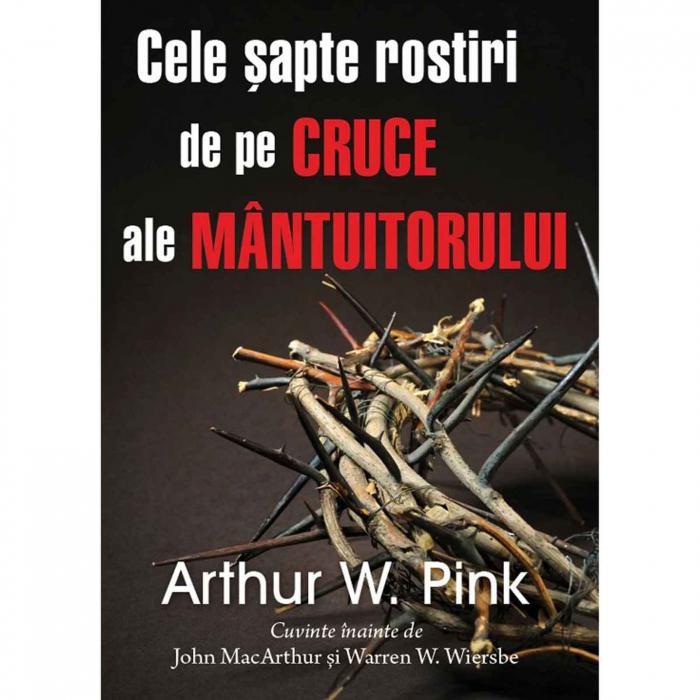 Cele șapte rostiri de pe cruce ale Mântuitorului-Arthur Pink [0]
