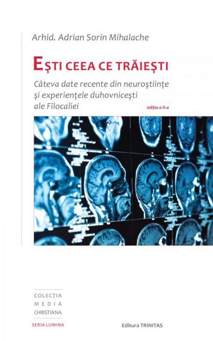 Eşti ceea ce trăieşti: Câteva date recente din neuroştiinţe şi experienţele duhovniceşti ale Filocaliei, ediția a-II-a [0]